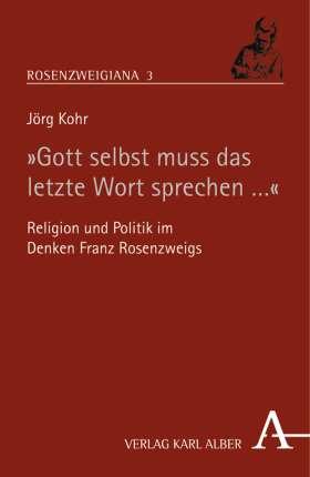 """""""Gott selbst muß das letzte Wort sprechen"""" Religion und Politik im Denken Franz Rosenzweigs"""