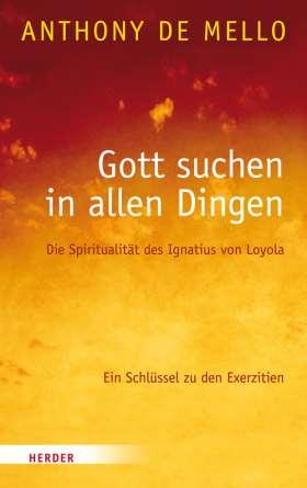 Gott suchen in allen Dingen. Die Spiritualität des Ignatius von Loyola. Ein Schlüssel zu den Exerzitien