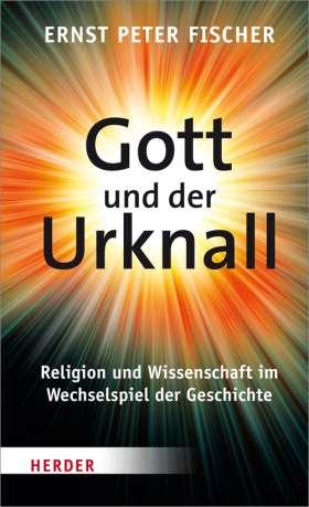 Gott und der Urknall. Religion und Wissenschaft im Wechselspiel der Geschichte