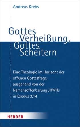 Gottes Verheißung, Gottes Scheitern. Eine Theologie im Horizont der offenen Gottesfrage ausgehend von der Namensoffenbarung JHWHs in Exodus 3,14