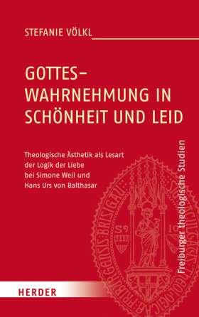 Gotteswahrnehmung in Schönheit und Leid. Theologische Ästhetik als Lesart der Logik der Liebe bei Simone Weil und Hans Urs von Balthasar