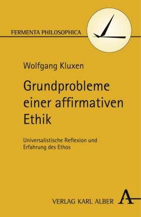 Grundprobleme einer affirmativen Ethik. Universalistische Reflexion und Erfahrung des Ethos