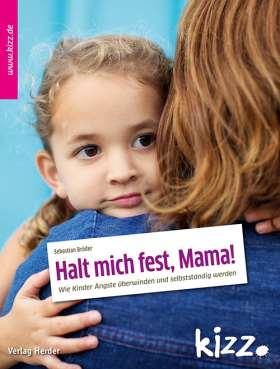 Halt mich fest, Mama! Wie Kinder Ängste überwinden und selbstständig werden
