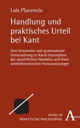 Handlung und praktisches Urteil bei Kant. Eine historische und systematische Untersuchung zu Kants Konzeption des absichtlichen Handelns und ihren urteilstheoretischen Voraussetzungen