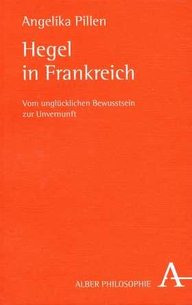 Hegel in Frankreich. Vom unglücklichen Bewusstsein zur Unvernunft