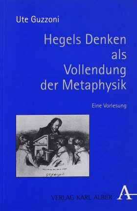Hegels Denken als Vollendung der Metaphysik. Eine Vorlesung
