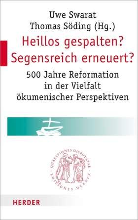 Heillos gespalten? Segensreich erneuert? 500 Jahre Reformation in der Vielfalt ökumenischer Perspektiven