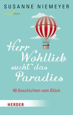 Herr Wohllieb sucht das Paradies. 40 Geschichten vom Glück