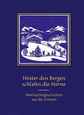 Hinter den Bergen schlafen die Sterne. Weihnachtsgeschichten aus der Schweiz