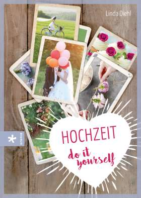 Hochzeit – do it yourself. Fantasievoll, farbenfroh – einfach unvergesslich