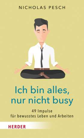 Ich bin alles, nur nicht busy. 49 Impulse für ein bewusstes Leben und Arbeiten