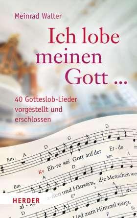 """""""Ich lobe meinen Gott ..."""" 40 Gotteslob-Lieder vorgestellt und erschlossen"""