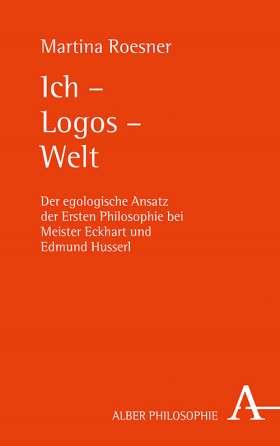 Ich – Logos – Welt. Der egologische Ansatz der Ersten Philosophie bei Meister Eckhart und Edmund Husserl