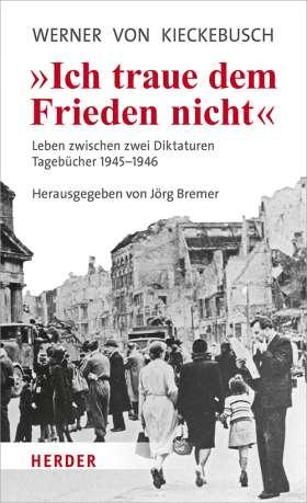 Ich traue dem Frieden nicht. Leben zwischen zwei Diktaturen. Tagebücher 1945-1946