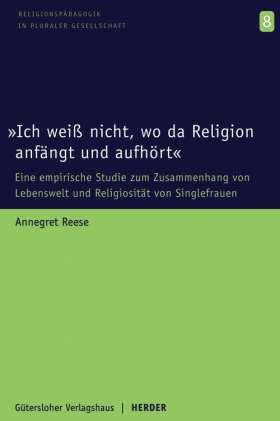 """""""Ich weiß nicht, wo da Religion anfängt und aufhört"""" Eine empirische Studie zum Zusammenhang von Lebenswelt und Religiosität bei Singlefrauen"""