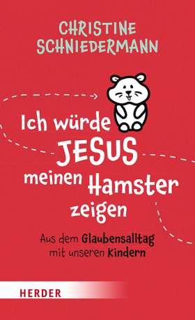 Ich würde Jesus meinen Hamster zeigen. Aus dem Glaubensalltag mit unseren Kindern
