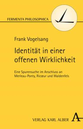 Identität in einer offenen Wirklichkeit. Eine Spurensuche im Anschluss an Merleau-Ponty, Ricoeur und Waldenfels