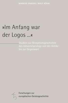 """""""Im Anfang war der Logos ..."""" Studien zur Rezeptionsgeschichte des Johannesprologs von der Antike bis zur Gegenwart"""