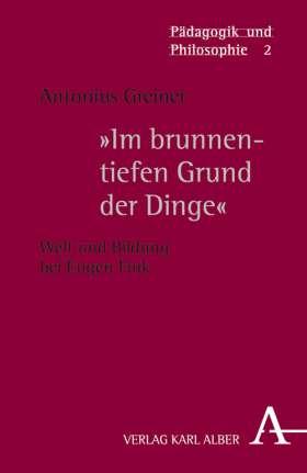 """""""Im brunnentiefen Grund der Dinge"""" Welt und Bildung bei Eugen Fink"""