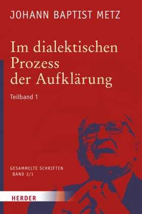 Im dialektischen Prozess der Aufklärung. 1. Teilband. Glaube in Geschichte und Gesellschaft. Studien zu einer praktischen Fundamentaltheologie