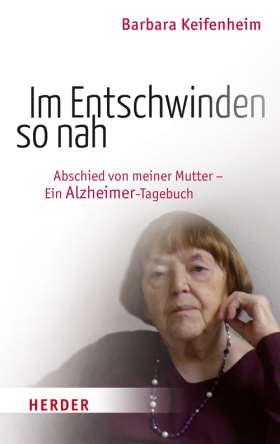 Im Entschwinden so nah. Abschied von meiner Mutter - Ein Alzheimer-Tagebuch
