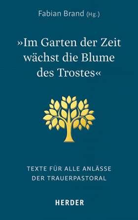 """""""Im Garten der Zeit wächst die Blume des Trostes"""" Texte für alle Anlässe der Trauerpastoral"""
