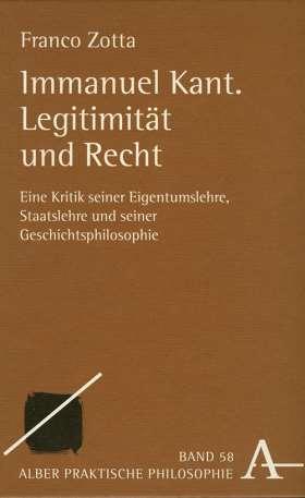 Immanuel Kant. Legitimität und Recht. Eine Kritik seiner Eigentumslehre, Staatslehre und seiner Geschichtsphilosophie