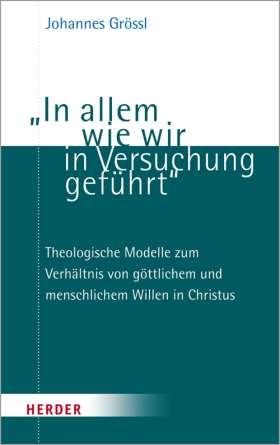 """""""In allem wie wir in Versuchung geführt"""". Theologische Modelle zum Verhältnis von göttlichem und menschlichem Willen in Christus"""