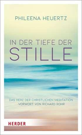 In der Tiefe der Stille. Das Herz der christlichen Meditation