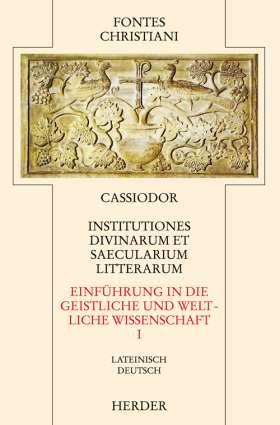 Institutiones divinarum et saecularium litterarum = Einführung in die geistlichen und weltlichen Wissenschaften [I]. Erster Teilband