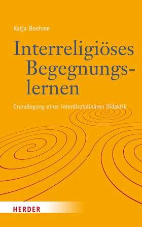 Interreligiöses Begegnungslernen. Grundlegung einer interdisziplinären Didaktik