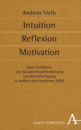 Intuition, Reflexion, Motivation. Zum Verhältnis von Situationswahrnehmung und Rechtfertigung in antiker und moderner Ethik