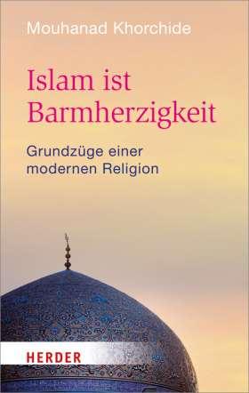 Islam ist Barmherzigkeit. Grundzüge einer modernen Religion