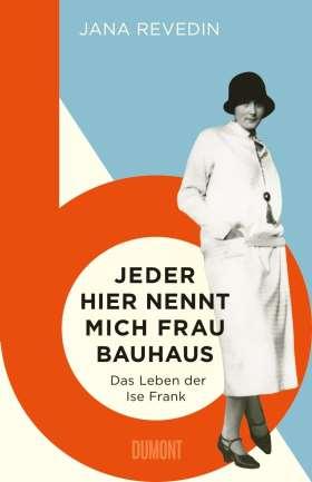 Jeder hier nennt mich Frau Bauhaus. Das Leben der Ise Frank. Ein biografischer Roman