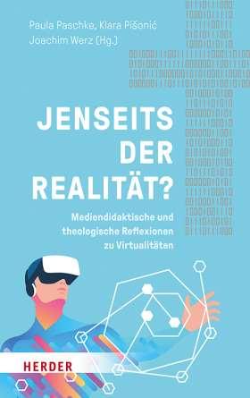 Jenseits der Realität? Mediendidaktische und theologische Reflexionen zu Virtualitäten