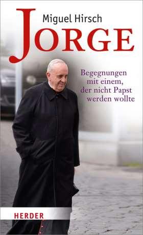Jorge. Begegnungen mit einem, der nicht Papst werden wollte