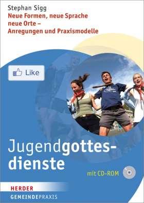 Jugendgottesdienste. Neue Formen, neue Sprache, neue Orte - Anregungen und Praxismodelle