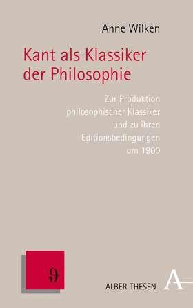 Kant als Klassiker der Philosophie. Zur Produktion philosophischer Klassiker und zu ihren Editionsbedingungen um 1900