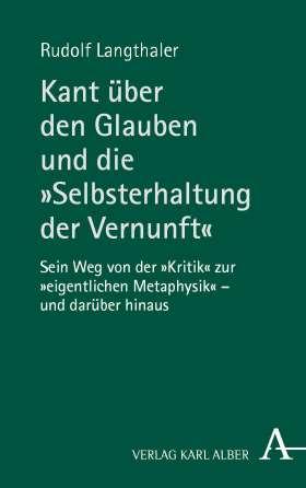 """Kant über den Glauben und die """"Selbsterhaltung der Vernunft"""". Sein Weg von der """"Kritik"""" zur """"eigentlichen Metaphysik"""" - und darüber hinaus"""