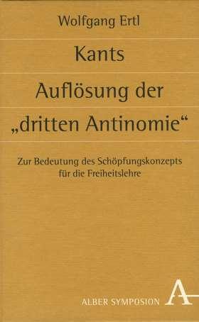 """Kants Auflösung der """"dritten Antinomie"""" Zur Bedeutung des Schöpfungskonzepts für die Freiheitslehre"""
