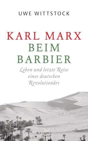 Karl Marx beim Barbier. Leben und letzte Reise eines deutschen Revolutionärs