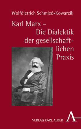 Karl Marx  - Die Dialektik der gesellschaftlichen Praxis. Zur Genesis und Kernstruktur der kritischen Philosophie gesellschaftlicher Praxis