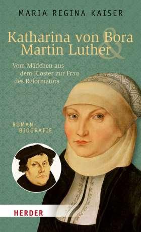 Katharina von Bora & Martin Luther. Vom Mädchen aus dem Kloster zur Frau des Reformators. Romanbiografie