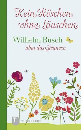 Kein Röschen ohne Läuschen. Wilhelm Busch über das Gärtnern