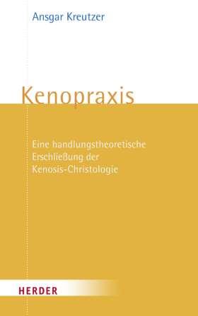Kenopraxis. Eine handlungstheoretische Erschließung der Kenosis-Christologie