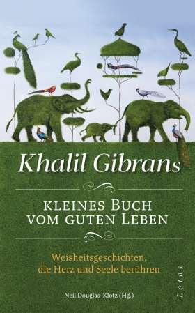 Khalil Gibrans kleines Buch vom guten Leben. Weisheitsgeschichten, die Herz und Seele berühren