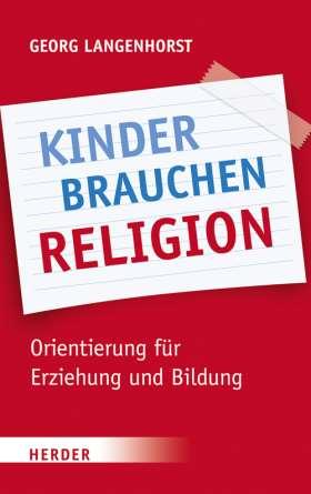 Kinder brauchen Religion. Orientierung für Erziehung und Bildung