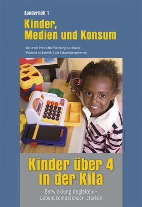 Kinder über 4 in der Kita. Entwicklung begleiten - Lebenskompetenzen stärken. Sonderheft 1: Kinder, Medien und Konsum. Die erste Praxis-Nachlieferung zur Mappe. passend zu Bereich 6 der Lebenskompetenzen