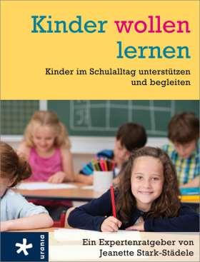 Kinder wollen lernen. Kinder im Schulalltag unterstützen und begleiten