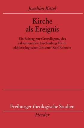 Kirche als Ereignis. Ein Beitrag zur Grundlegung des sakramentalen Kirchenbegriffs im ekklesiologischen Entwurf von Karl Rahner
